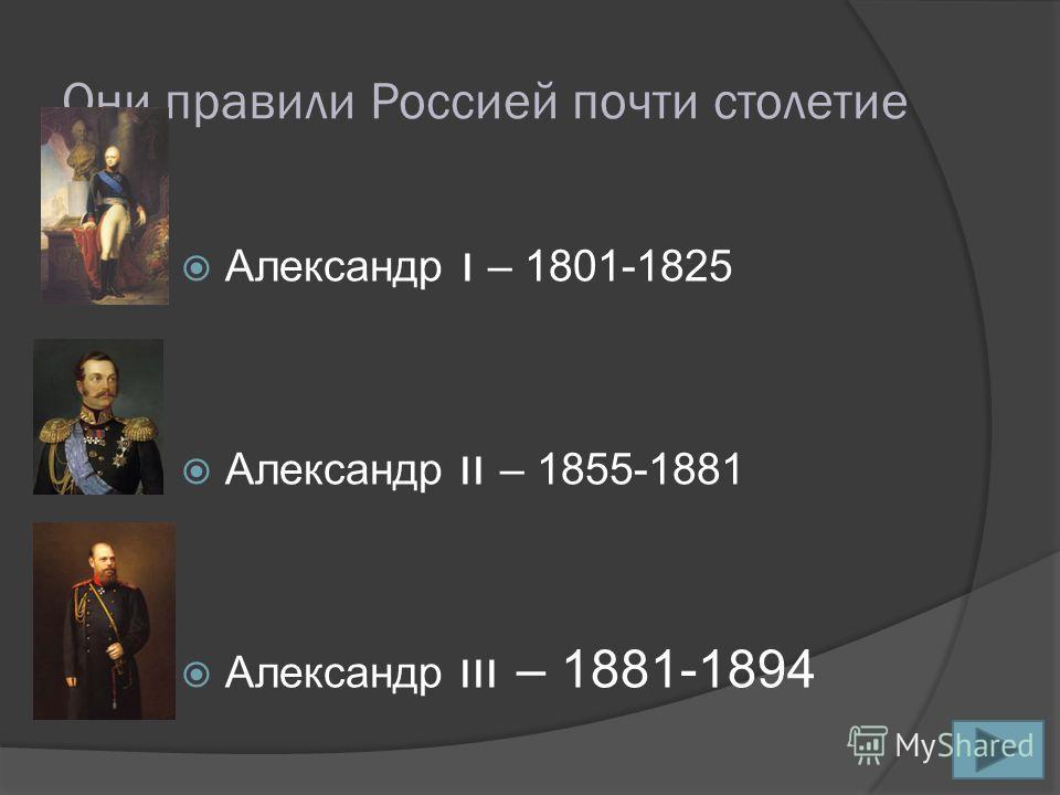 Они правили Россией почти столетие Александр ı – 1801-1825 Александр ıı – 1855-1881 Александр ııı – 1881-1894