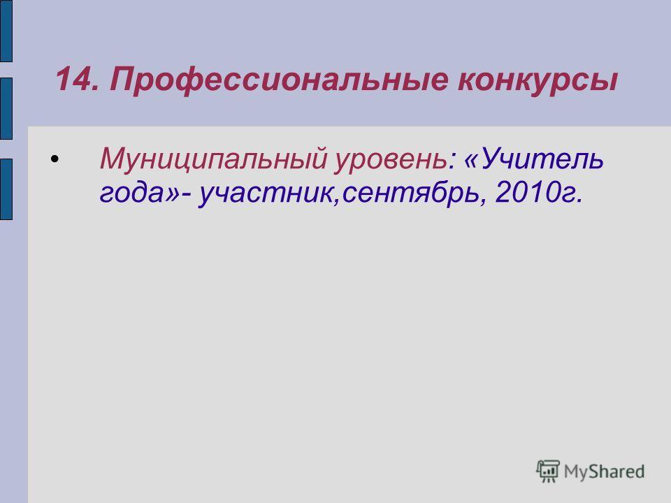 14. Профессиональные конкурсы Муниципальный уровень: «Учитель года»- участник,сентябрь, 2010г.
