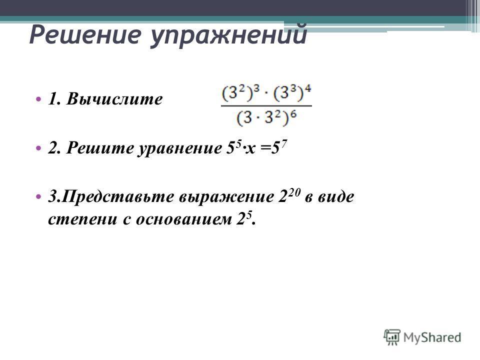 Решение упражнений 1. Вычислите 2. Решите уравнение 5 5 х =5 7 3.Представьте выражение 2 20 в виде степени с основанием 2 5.
