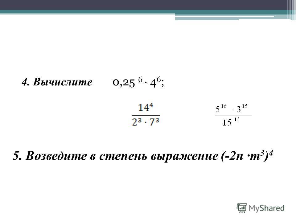 4. Вычислите 0,25 6 4 6 ; 5. Возведите в степень выражение (-2n m 3 ) 4