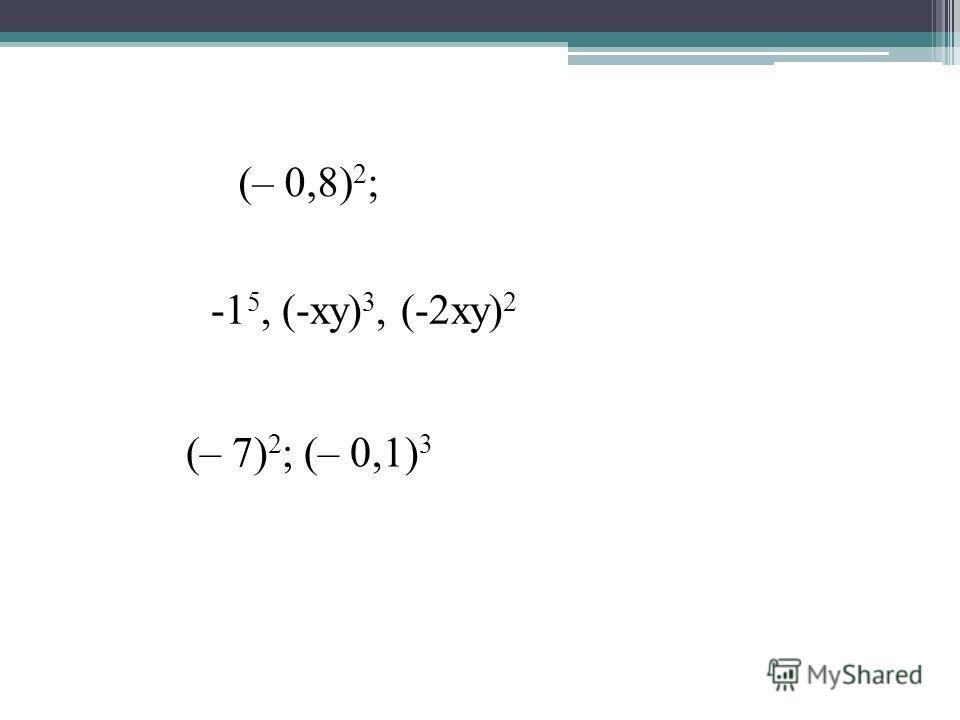 (– 0,8) 2 ; (– 7) 2 ; (– 0,1) 3 -1 5, (-ху) 3, (-2ху) 2
