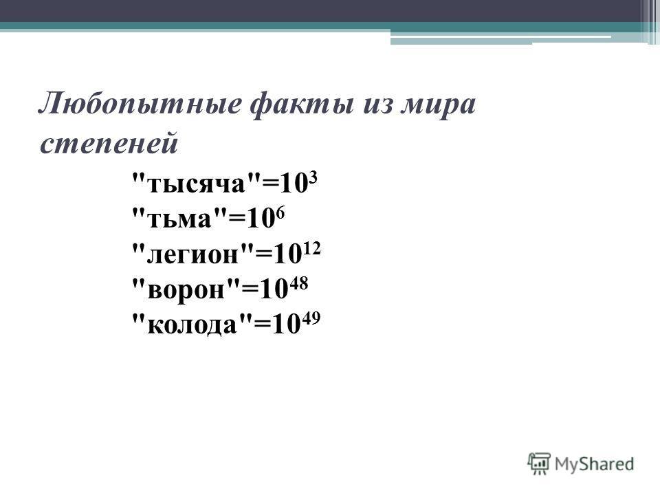 Любопытные факты из мира степеней тысяча=10 3 тьма=10 6 легион=10 12 ворон=10 48 колода=10 49