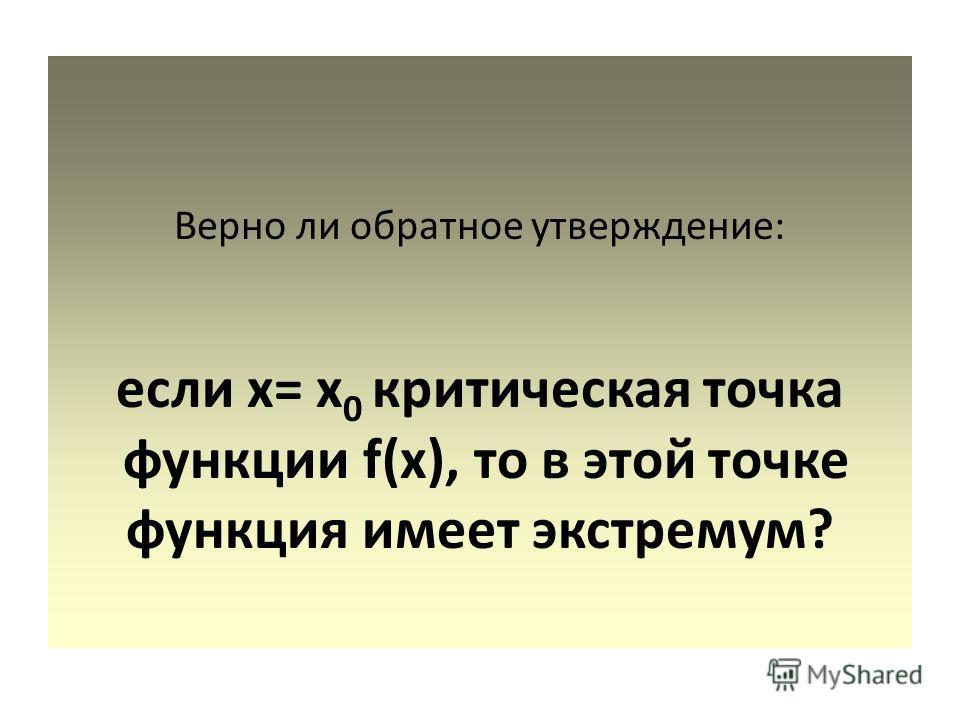 Верно ли обратное утверждение: если х= х 0 критическая точка функции f(x), то в этой точке функция имеет экстремум?