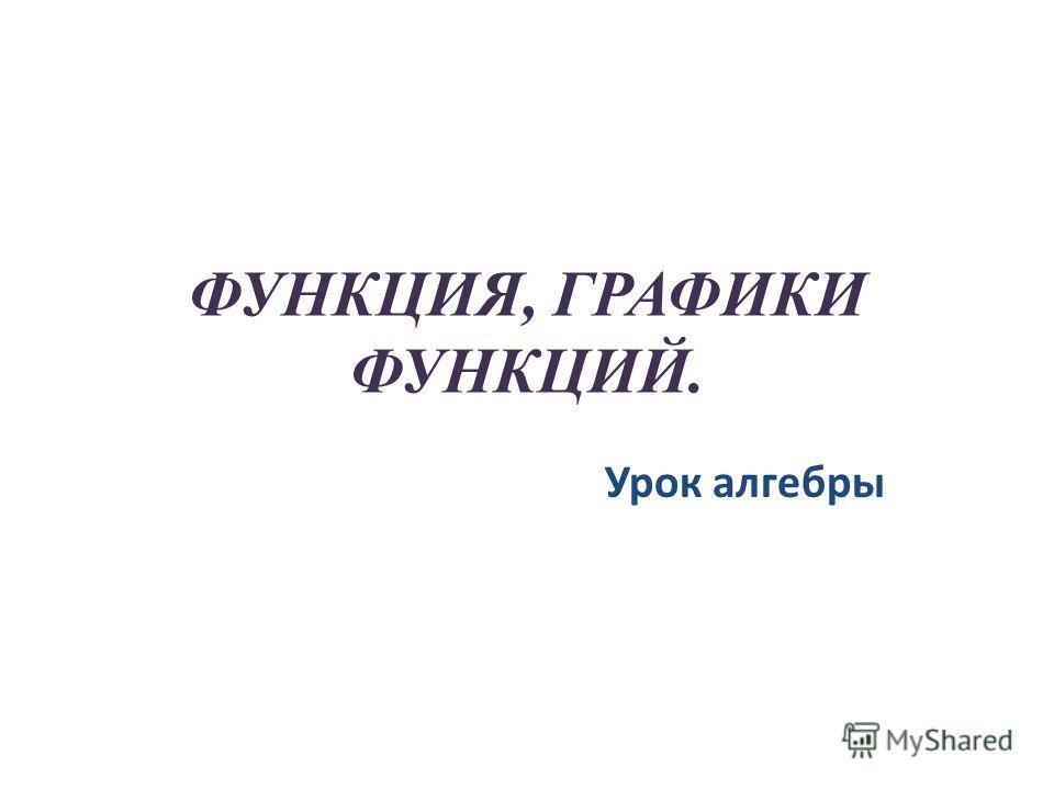ФУНКЦИЯ, ГРАФИКИ ФУНКЦИЙ. Урок алгебры