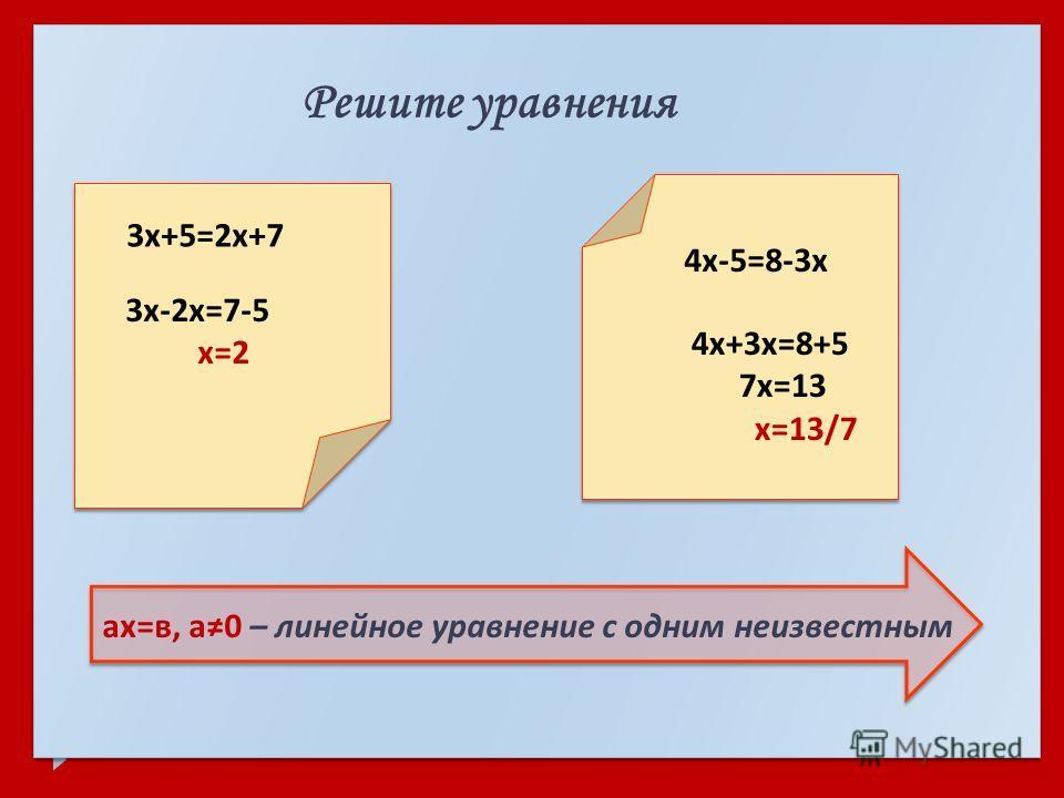 Решите уравнения ах = в, а 0 – линейное уравнение с одним неизвестным 3 х +5=2 х +7 3 х -2 х =7-5 х =2 4 х -5=8-3 х 4 х +3 х =8+5 7 х =13 х =13/7