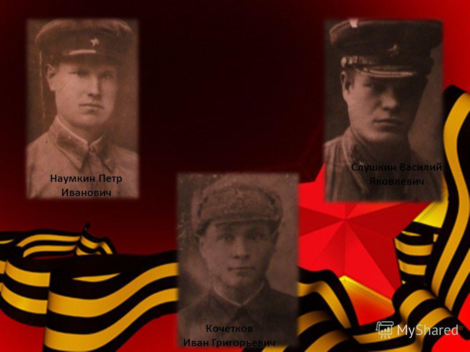 Наумкин Петр Иванович Кочетков Иван Григорьевич Слушкин Василий Яковлевич