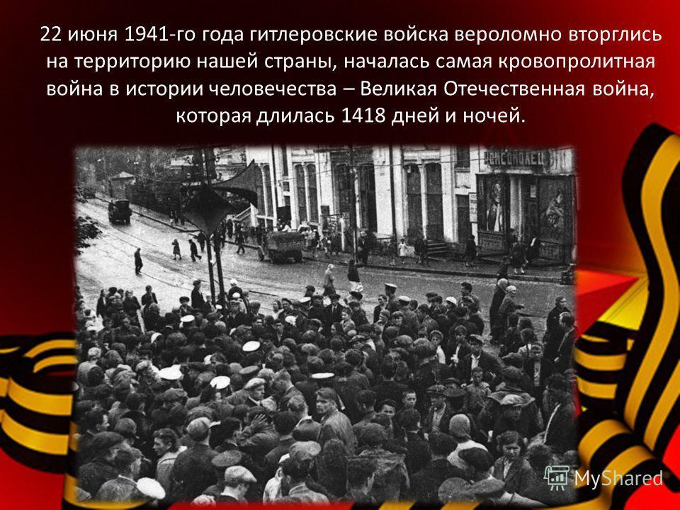 22 июня 1941-го года гитлеровские войска вероломно вторглись на территорию нашей страны, началась самая кровопролитная война в истории человечества – Великая Отечественная война, которая длилась 1418 дней и ночей.
