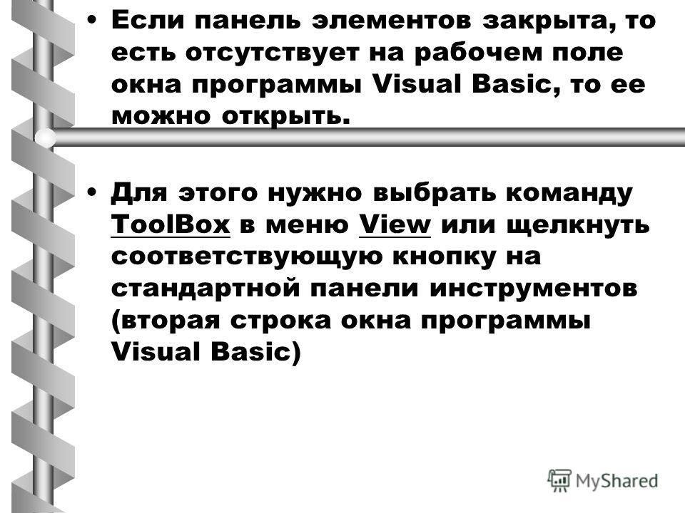 Если панель элементов закрыта, то есть отсутствует на рабочем поле окна программы Visual Basic, то ее можно открыть. Для этого нужно выбрать команду ToolBox в меню View или щелкнуть соответствующую кнопку на стандартной панели инструментов (вторая ст