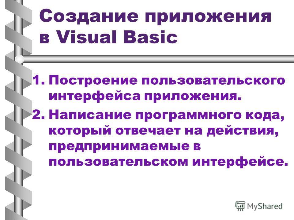 Создание приложения в Visual Basic 1. 1.Построение пользовательского интерфейса приложения. 2. 2.Написание программного кода, который отвечает на действия, предпринимаемые в пользовательском интерфейсе.