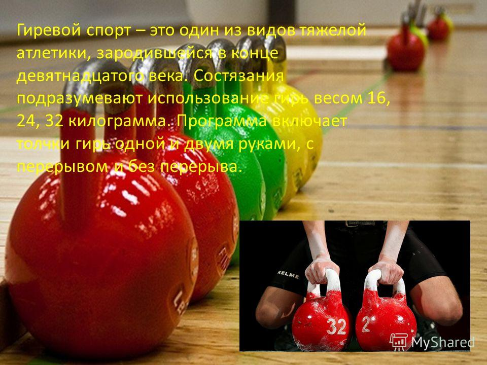 Гиревой спорт – это один из видов тяжелой атлетики, зародившейся в конце девятнадцатого века. Состязания подразумевают использование гирь весом 16, 24, 32 килограмма. Программа включает толчки гирь одной и двумя руками, с перерывом и без перерыва.