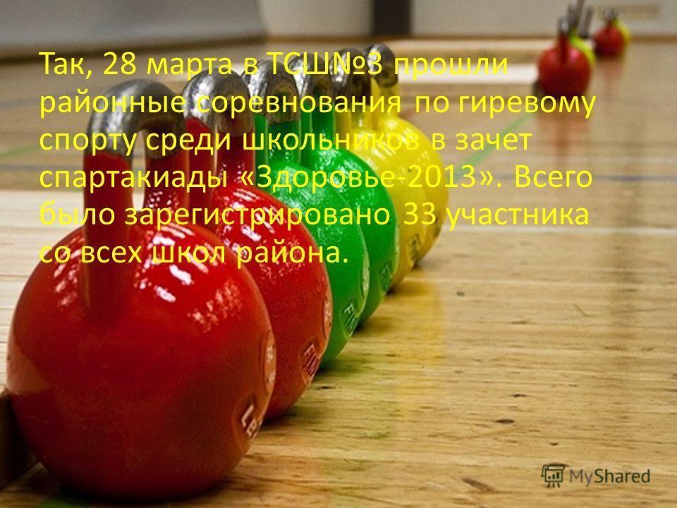 Так, 28 марта в ТСШ3 прошли районные соревнования по гиревому спорту среди школьников в зачет спартакиады «Здоровье-2013». Всего было зарегистрировано 33 участника со всех школ района.