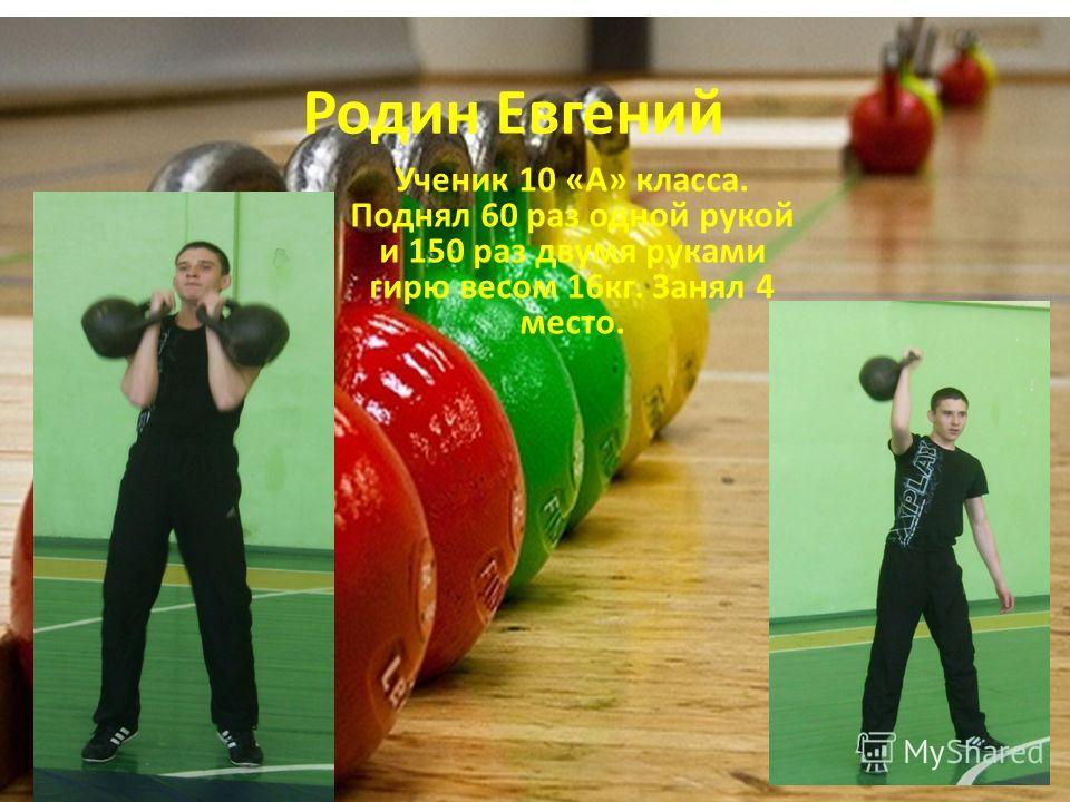 Родин Евгений Ученик 10 «А» класса. Поднял 60 раз одной рукой и 150 раз двумя руками гирю весом 16кг. Занял 4 место.