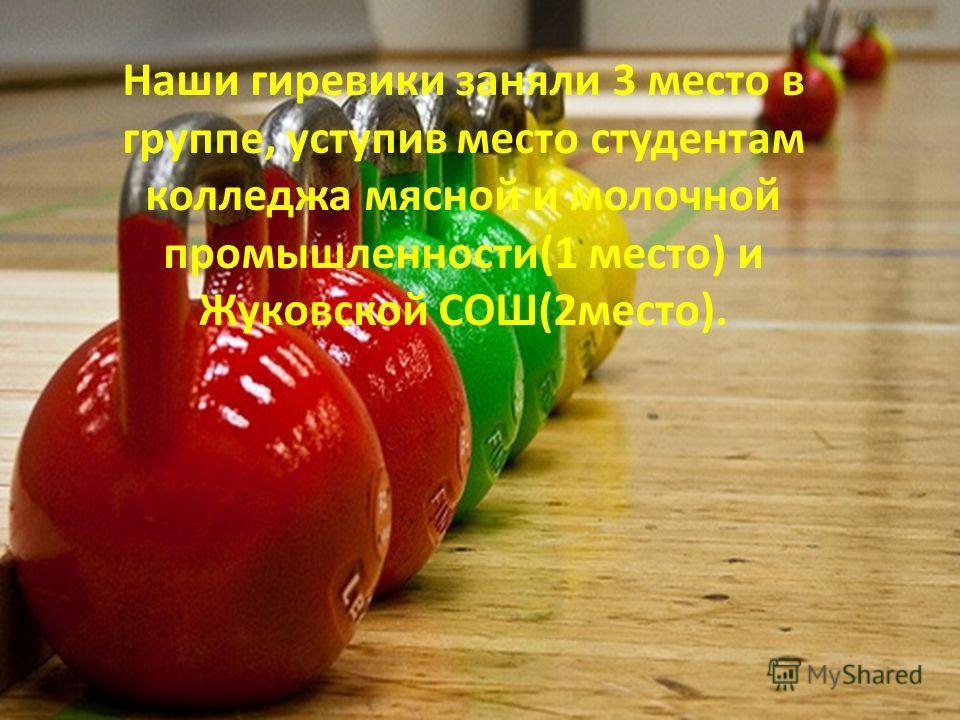 Наши гиревики заняли 3 место в группе, уступив место студентам колледжа мясной и молочной промышленности(1 место) и Жуковской СОШ(2место).