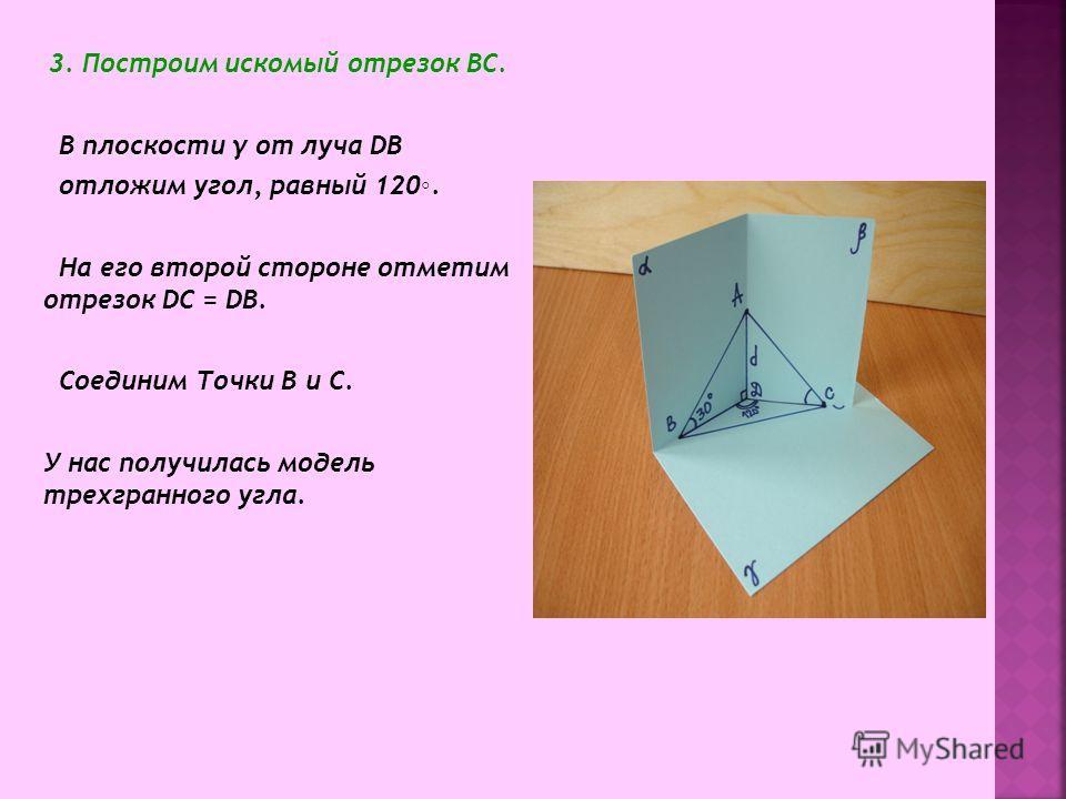 3. Построим искомый отрезок ВС. В плоскости γ от луча DB отложим угол, равный 120. На его второй стороне отметим отрезок DС = DВ. Соединим Точки В и С. У нас получилась модель трехгранного угла.