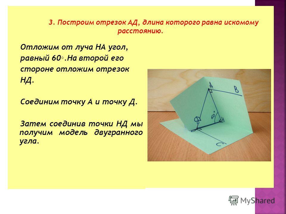 Отложим от луча НА угол, равный 60.На второй его стороне отложим отрезок НД. Соединим точку А и точку Д. Затем соединив точки НД мы получим модель двугранного угла. 3. Построим отрезок АД, длина которого равна искомому расстоянию.