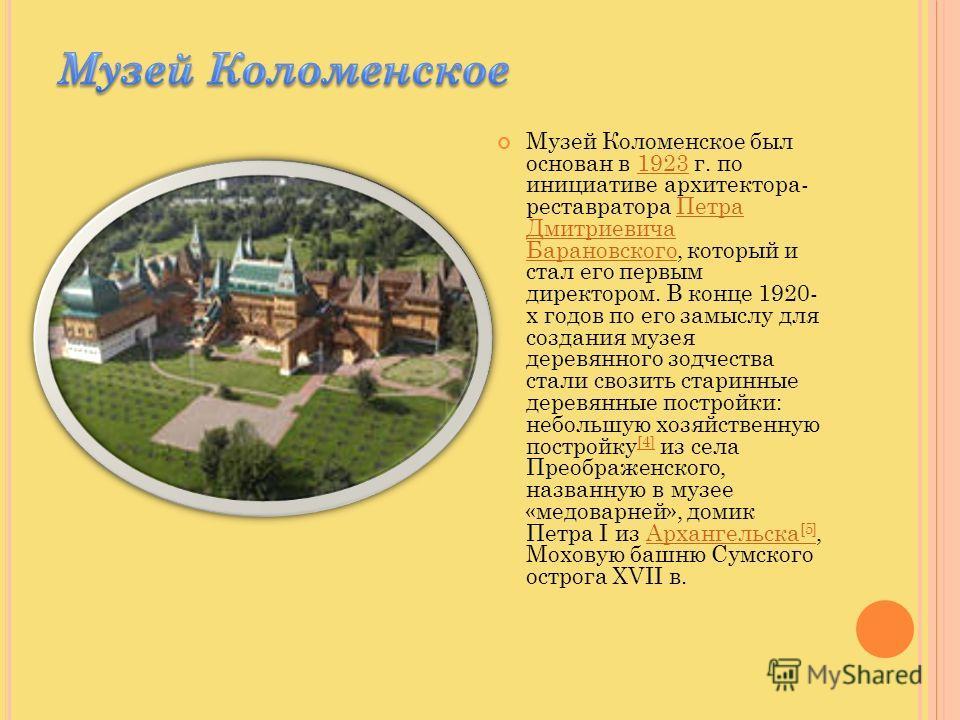 Музей Коломенское был основан в 1923 г. по инициативе архитектора- реставратора Петра Дмитриевича Барановского, который и стал его первым директором. В конце 1920- х годов по его замыслу для создания музея деревянного зодчества стали свозить старинны