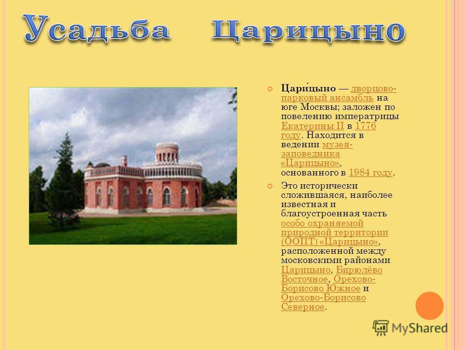 Царицыно дворцово- парковый ансамбль на юге Москвы; заложен по повелению императрицы Екатерины II в 1776 году. Находится в ведении музея- заповедника «Царицыно», основанного в 1984 году.дворцово- парковый ансамбль Екатерины II1776 годумузея- заповедн