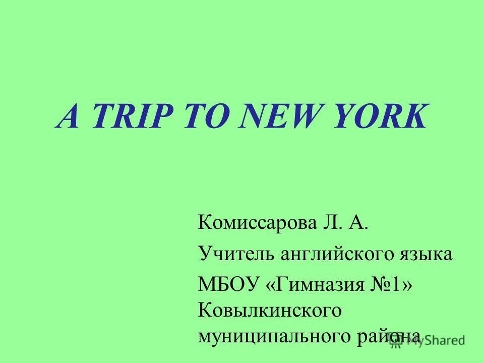 A TRIP TO NEW YORK Комиссарова Л. А. Учитель английского языка МБОУ «Гимназия 1» Ковылкинского муниципального района