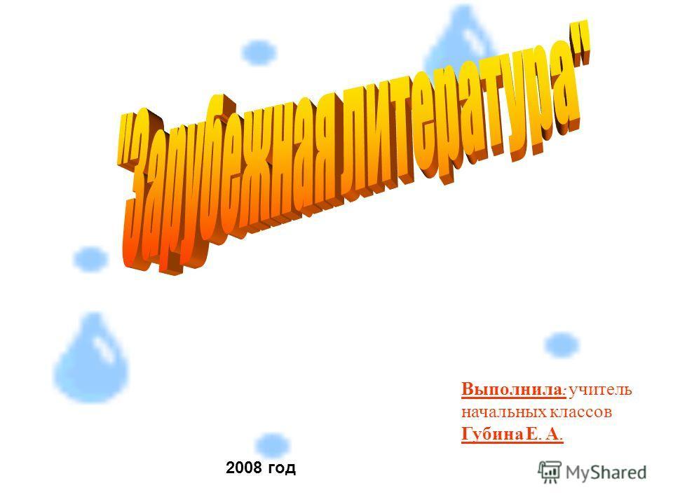 Выполнила : учитель начальных классов Губина Е. А. 2008 год