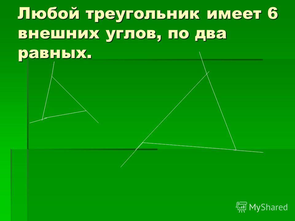 Любой треугольник имеет 6 внешних углов, по два равных.