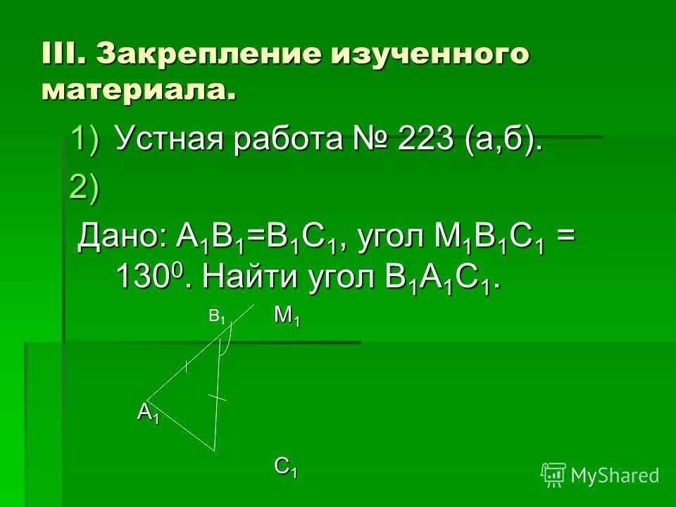 III. Закрепление изученного материала. 1)Устная работа 223 (а,б). 2) 2) Дано: A 1 B 1 =B 1 C 1, угол M 1 B 1 C 1 = 130 0. Найти угол B 1 A 1 C 1. Дано: A 1 B 1 =B 1 C 1, угол M 1 B 1 C 1 = 130 0. Найти угол B 1 A 1 C 1. M 1 M 1 A 1 A 1 C 1 C 1 В1В1