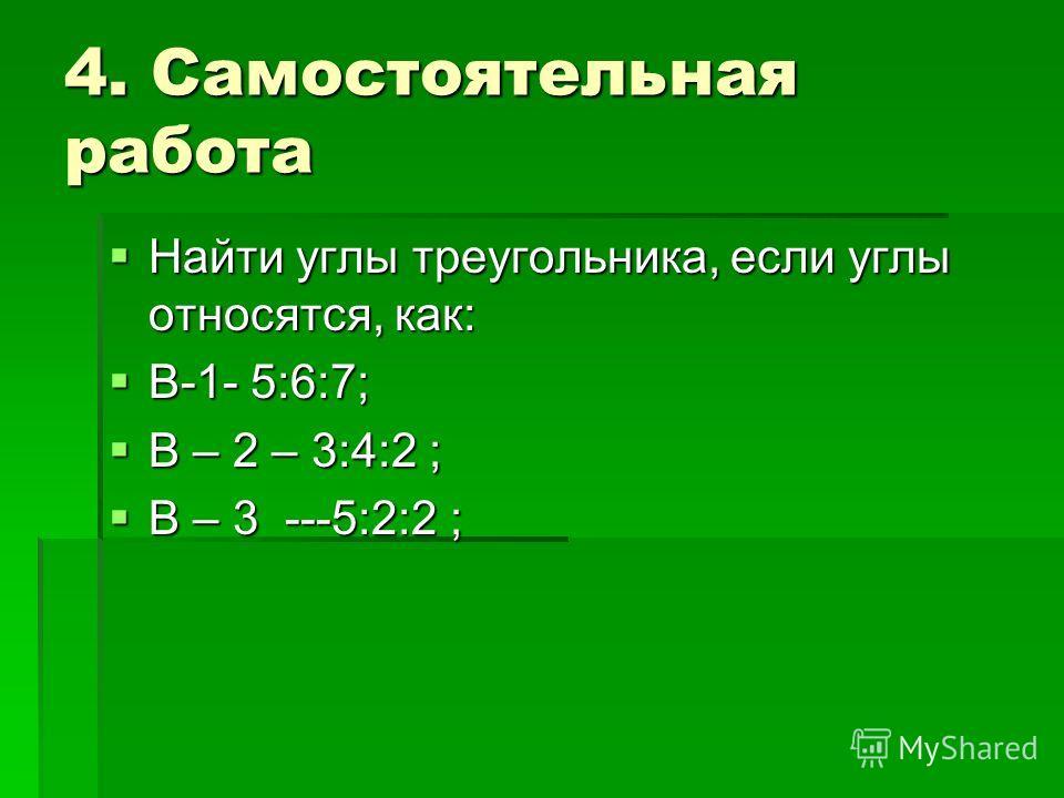4. Самостоятельная работа Найти углы треугольника, если углы относятся, как: Найти углы треугольника, если углы относятся, как: В-1- 5:6:7; В-1- 5:6:7; В – 2 – 3:4:2 ; В – 2 – 3:4:2 ; В – 3 ---5:2:2 ; В – 3 ---5:2:2 ;