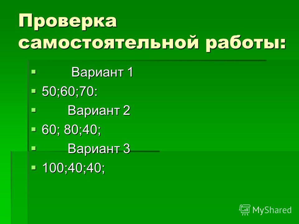 Проверка самостоятельной работы: Вариант 1 Вариант 1 50;60;70: 50;60;70: Вариант 2 Вариант 2 60; 80;40; 60; 80;40; Вариант 3 Вариант 3 100;40;40; 100;40;40;
