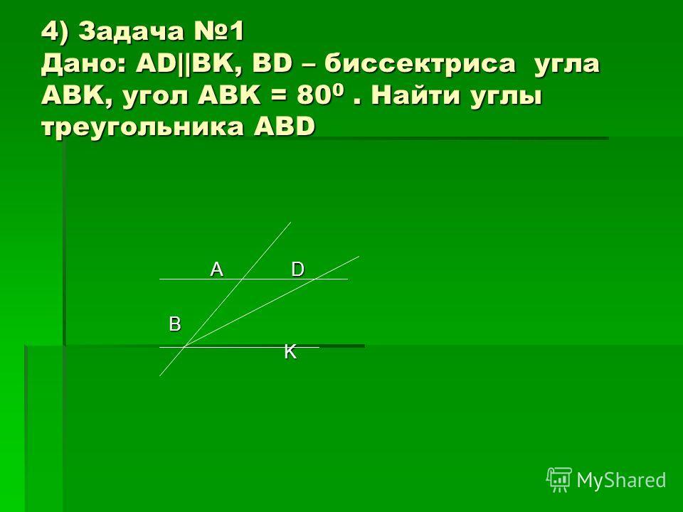 4) Задача 1 Дано: AD||BK, BD – биссектриса угла ABK, угол ABK = 80 0. Найти углы треугольника ABD А D А D B K