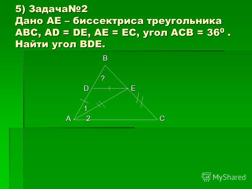 5) Задача2 Дано AE – биссектриса треугольника ABC, AD = DE, AE = EC, угол ACB = 36 0. Найти угол BDE. B ? D E D E 1 A 2 C A 2 C