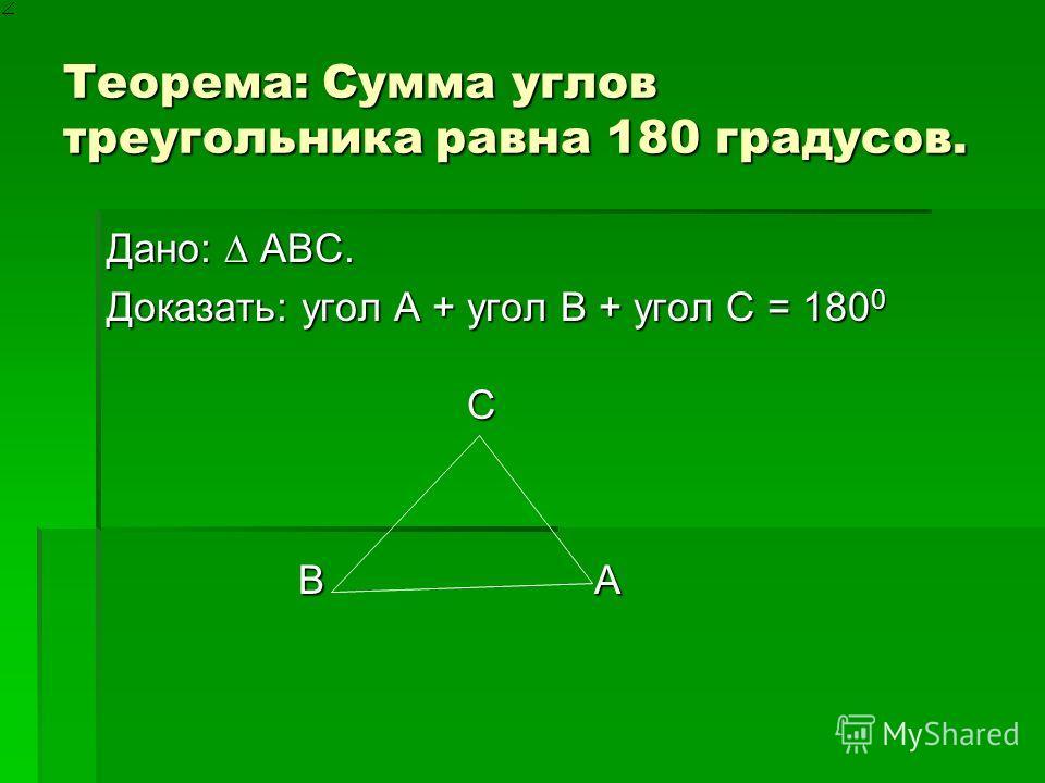 Теорема: Сумма углов треугольника равна 180 градусов. Дано: ABC. Доказать: угол А + угол B + угол C = 180 0 C B A B A