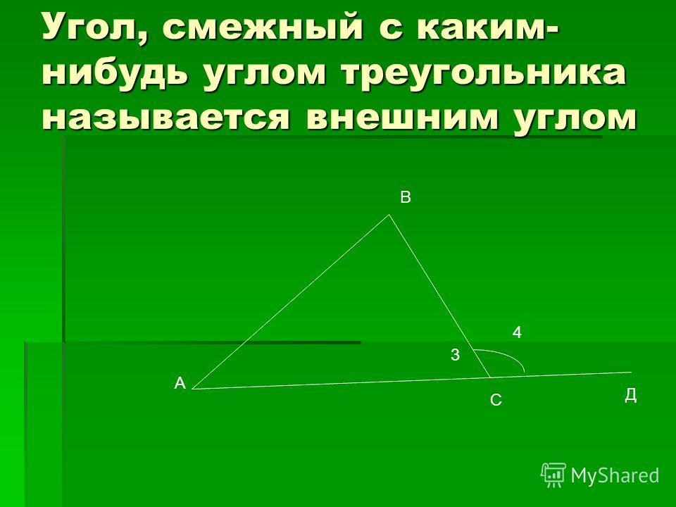 Угол, смежный с каким- нибудь углом треугольника называется внешним углом А В С Д 4 3