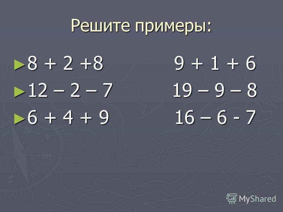 Решите примеры: 8 + 2 +8 9 + 1 + 6 8 + 2 +8 9 + 1 + 6 12 – 2 – 7 19 – 9 – 8 12 – 2 – 7 19 – 9 – 8 6 + 4 + 9 16 – 6 - 7 6 + 4 + 9 16 – 6 - 7