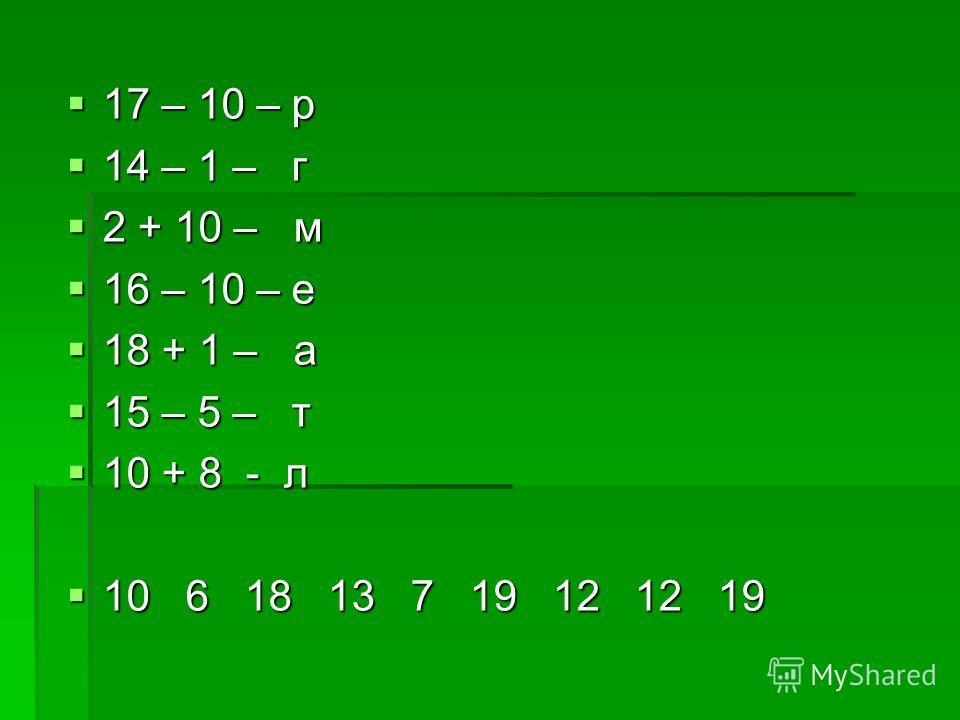 17 – 10 – р 17 – 10 – р 14 – 1 – г 14 – 1 – г 2 + 10 – м 2 + 10 – м 16 – 10 – е 16 – 10 – е 18 + 1 – а 18 + 1 – а 15 – 5 – т 15 – 5 – т 10 + 8 - л 10 + 8 - л 10 6 18 13 7 19 12 12 19 10 6 18 13 7 19 12 12 19