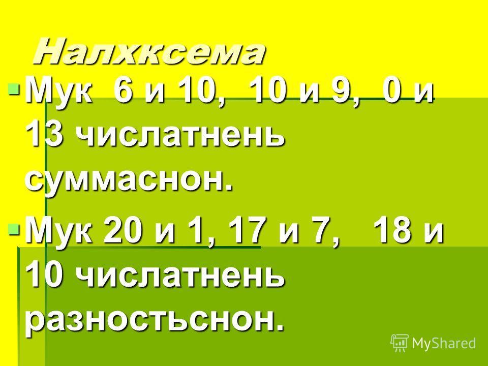 Налхксема Мук 6 и 10, 10 и 9, 0 и 13 числатнень суммаснон. Мук 6 и 10, 10 и 9, 0 и 13 числатнень суммаснон. Мук 20 и 1, 17 и 7, 18 и 10 числатнень разностьснон. Мук 20 и 1, 17 и 7, 18 и 10 числатнень разностьснон.