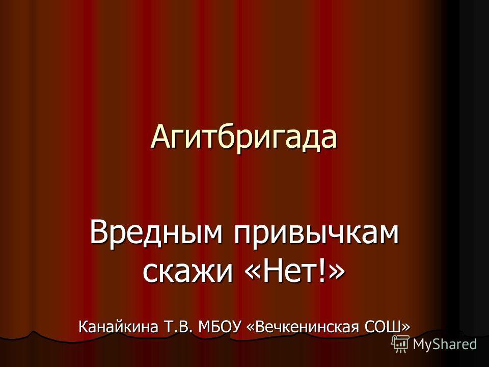 Агитбригада Вредным привычкам скажи «Нет!» Канайкина Т.В. МБОУ «Вечкенинская СОШ»