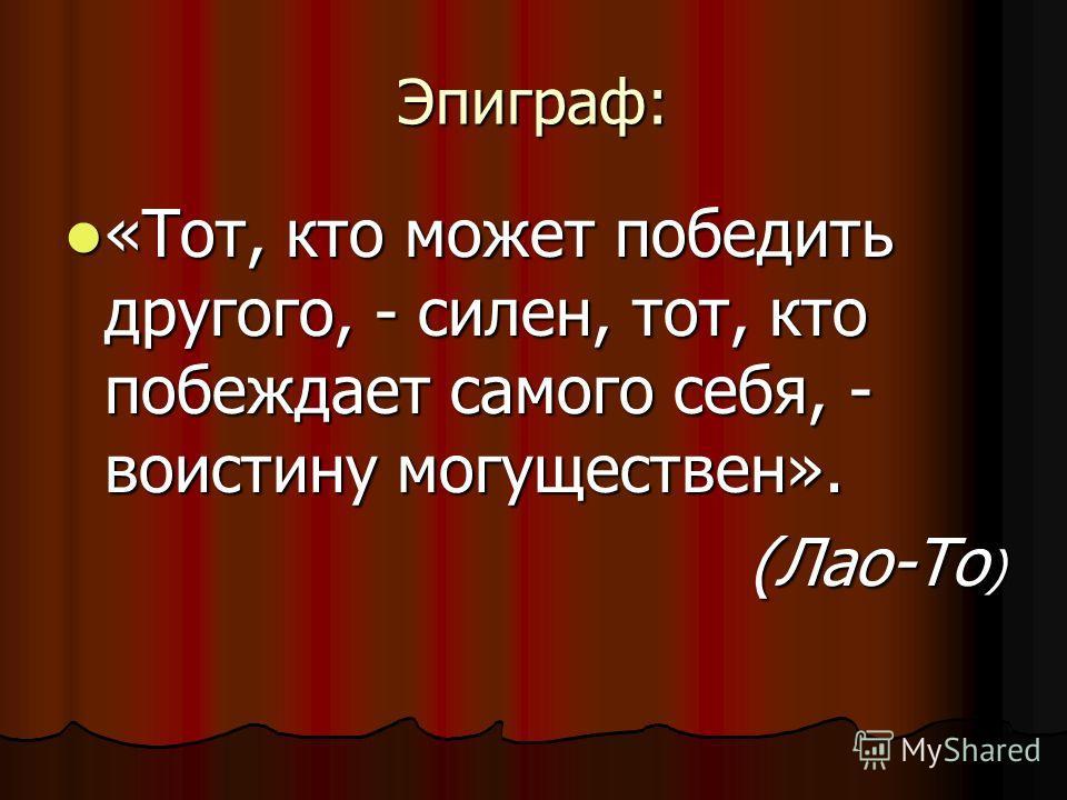 Эпиграф: «Тот, кто может победить другого, - силен, тот, кто побеждает самого себя, - воистину могуществен». «Тот, кто может победить другого, - силен, тот, кто побеждает самого себя, - воистину могуществен». (Лао-То ) (Лао-То )