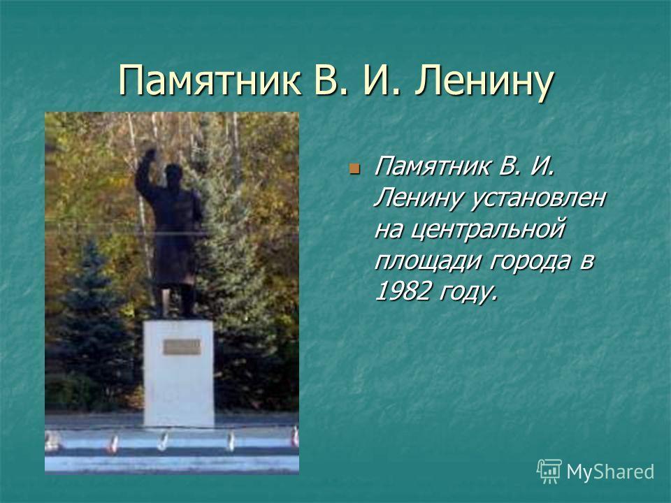 Памятник В. И. Ленину Памятник В. И. Ленину установлен на центральной площади города в 1982 году. Памятник В. И. Ленину установлен на центральной площади города в 1982 году.