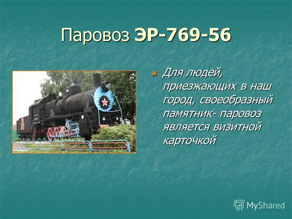 Паровоз ЭР-769-56 Для людей, приезжающих в наш город, своеобразный памятник- паровоз является визитной карточкой Для людей, приезжающих в наш город, своеобразный памятник- паровоз является визитной карточкой