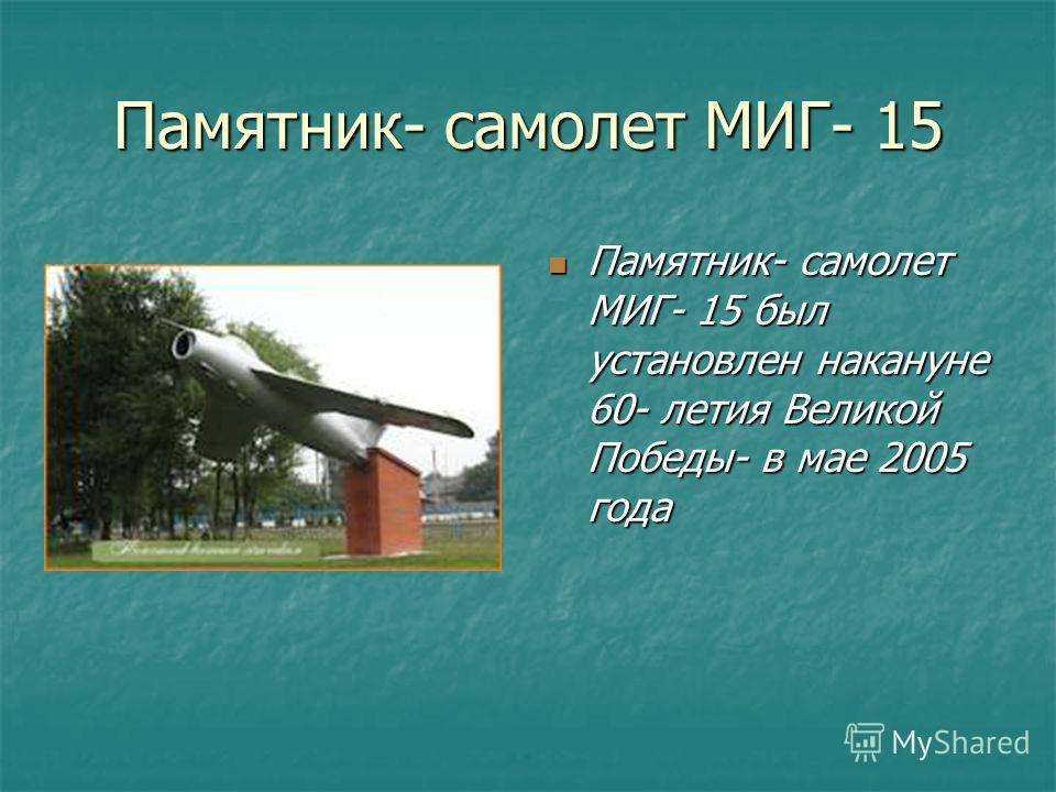 Памятник- самолет МИГ- 15 Памятник- самолет МИГ- 15 был установлен накануне 60- летия Великой Победы- в мае 2005 года Памятник- самолет МИГ- 15 был установлен накануне 60- летия Великой Победы- в мае 2005 года