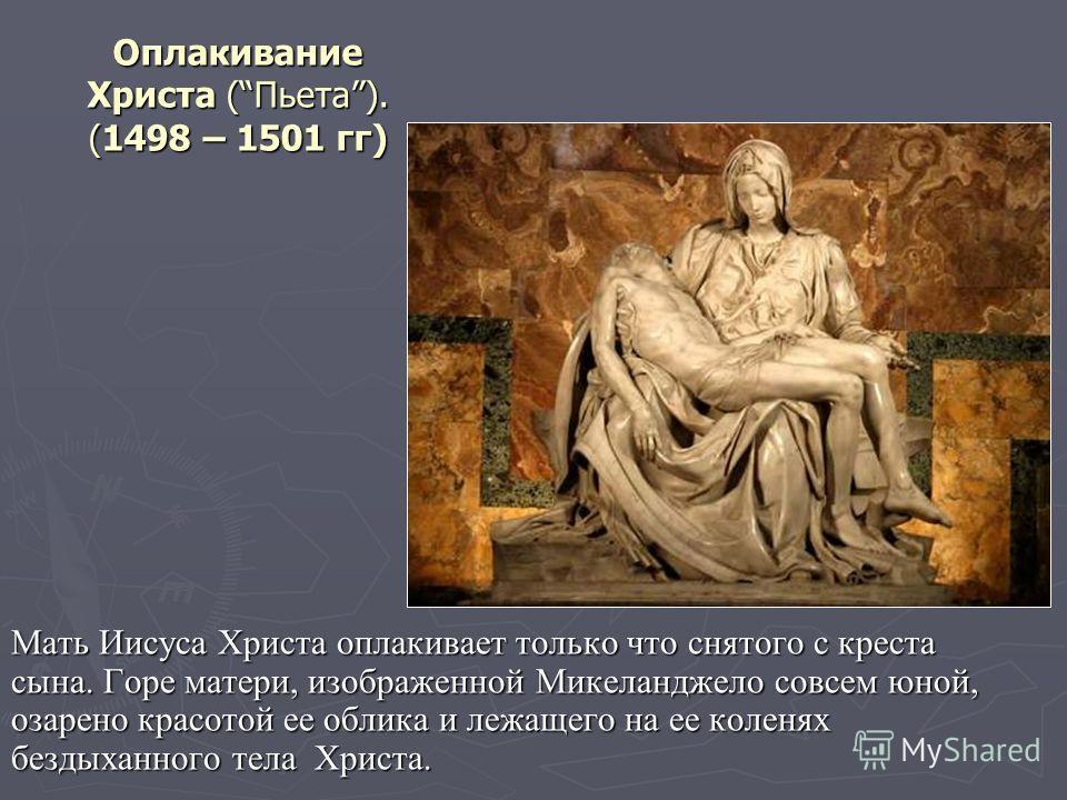 Оплакивание Христа (Пьета). (1498 – 1501 гг) Мать Иисуса Христа оплакивает только что снятого с креста сына. Горе матери, изображенной Микеланджело совсем юной, озарено красотой ее облика и лежащего на ее коленях бездыханного тела Христа.