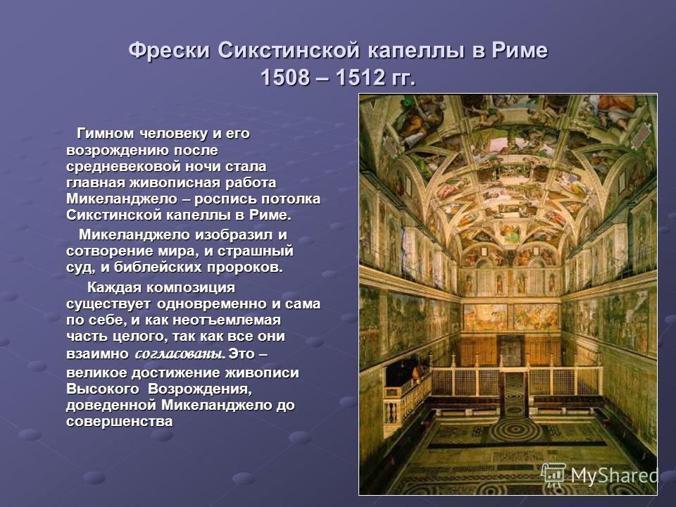 Фрески Сикстинской капеллы в Риме 1508 – 1512 гг. Гимном человеку и его возрождению после средневековой ночи стала главная живописная работа Микеланджело – роспись потолка Сикстинской капеллы в Риме. Гимном человеку и его возрождению после средневеко