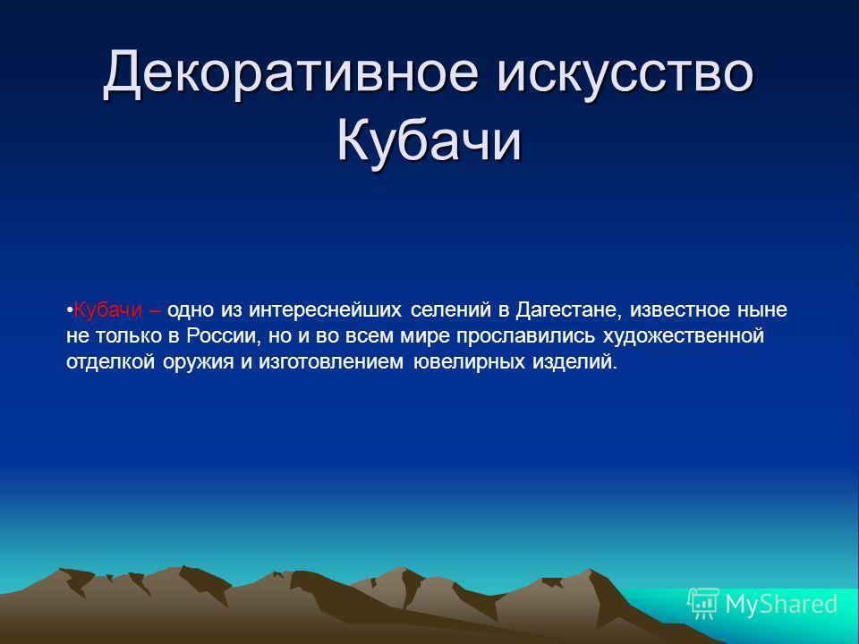 Декоративное искусство Кубачи Кубачи – одно из интереснейших селений в Дагестане, известное ныне не только в России, но и во всем мире прославились художественной отделкой оружия и изготовлением ювелирных изделий.