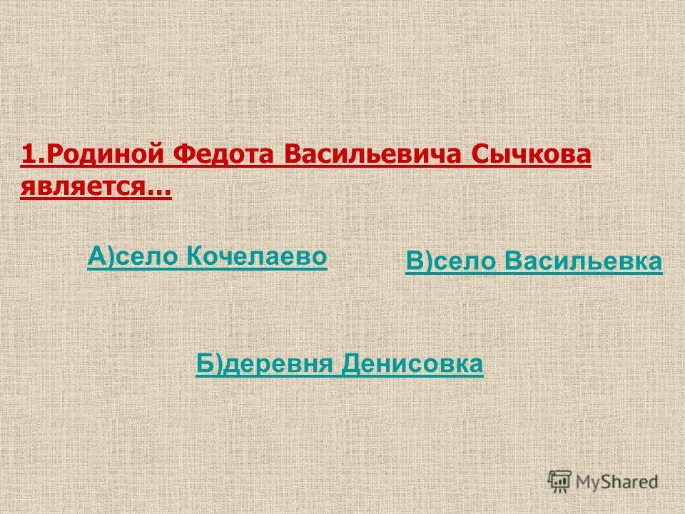В)село Васильевка Б)деревня Денисовка 1.Родиной Федота Васильевича Сычкова является... А)село Кочелаево