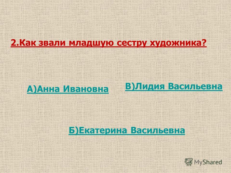 2.Как звали младшую сестру художника? А)Анна Ивановна В)Лидия Васильевна Б)Екатерина Васильевна