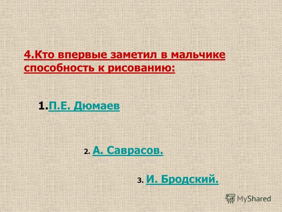 4.Кто впервые заметил в мальчике способность к рисованию: 1.П.Е. ДюмаевП.Е. Дюмаев 2. А. Саврасов. А. Саврасов. 3. И. Бродский. И. Бродский.