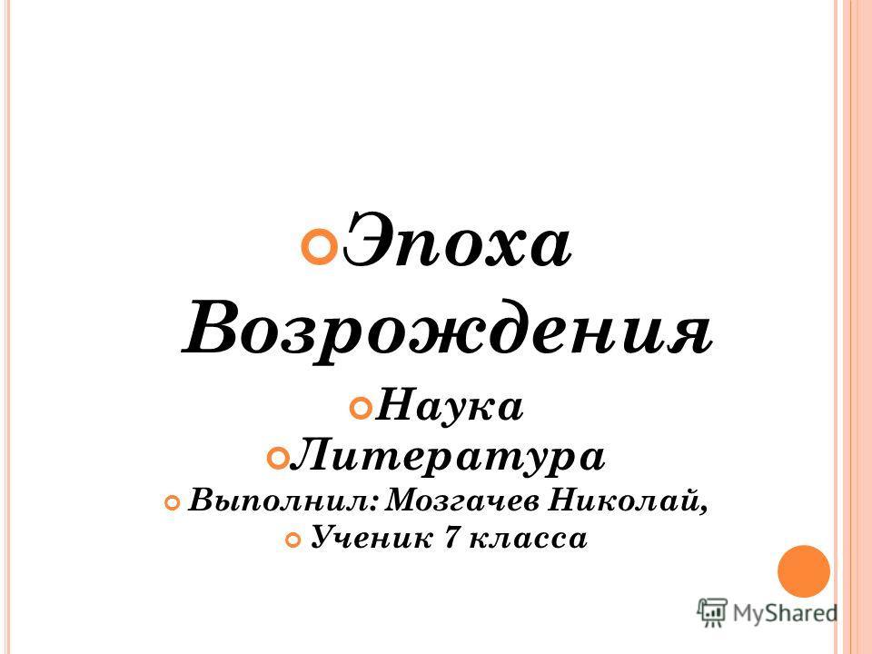 Эпоха Возрождения Наука Литература Выполнил: Мозгачев Николай, Ученик 7 класса
