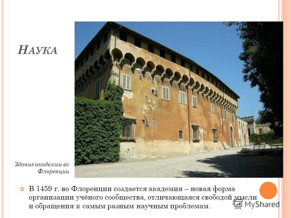 Н АУКА В 1459 г. во Флоренции создается академия – новая форма организации учёного сообщества, отличающаяся свободой мысли и обращения к самым разным научным проблемам. Здание академии во Флоренции