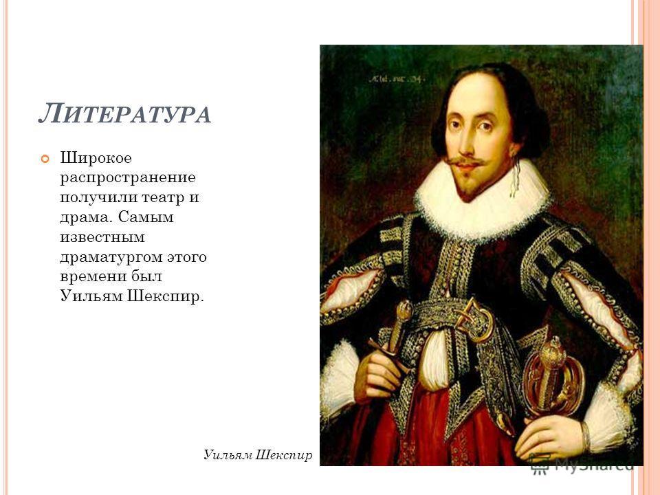 Л ИТЕРАТУРА Широкое распространение получили театр и драма. Самым известным драматургом этого времени был Уильям Шекспир. Уильям Шекспир