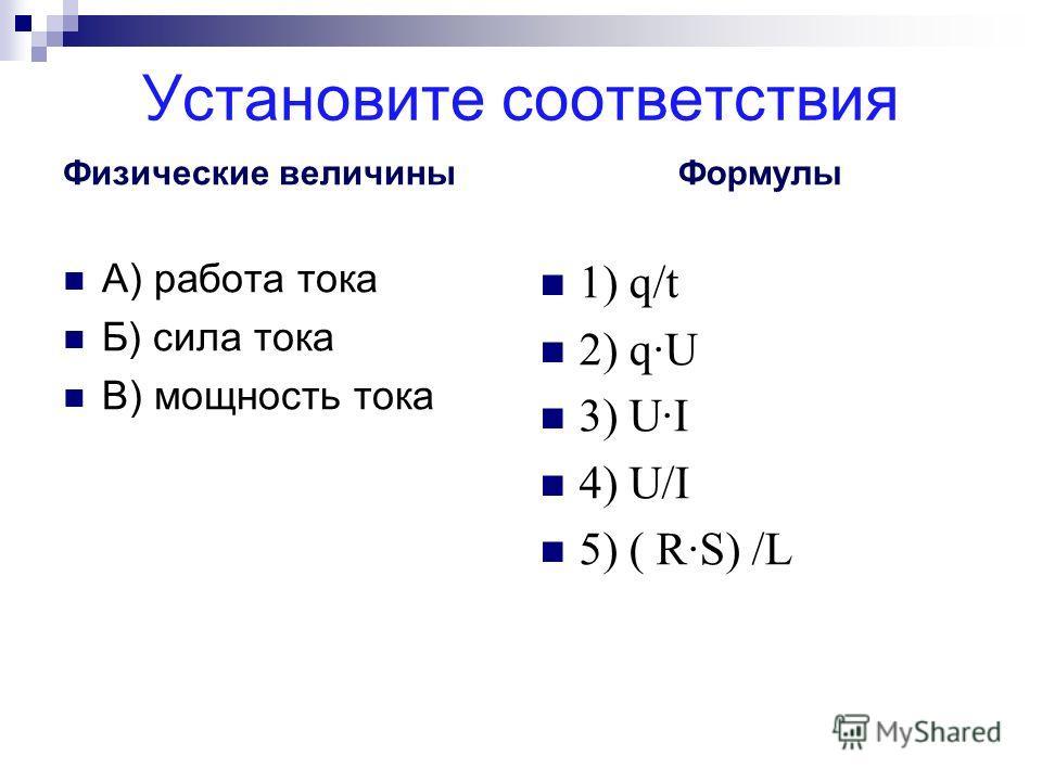 Установите соответствия Физические величины А) работа тока Б) сила тока В) мощность тока Формулы 1) q/t 2) q·U 3) U·I 4) U/I 5) ( R·S) /L