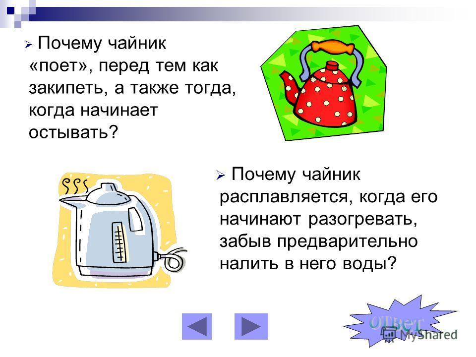 Почему чайник «поет», перед тем как закипеть, а также тогда, когда начинает остывать? Почему чайник расплавляется, когда его начинают разогревать, забыв предварительно налить в него воды?